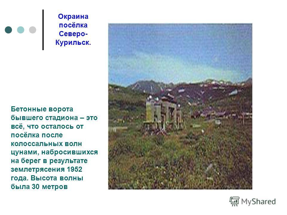 Окраина посёлка Северо- Курильск. Бетонные ворота бывшего стадиона – это всё, что осталось от посёлка после колоссальных волн цунами, набросившихся на берег в результате землетрясения 1952 года. Высота волны была 30 метров