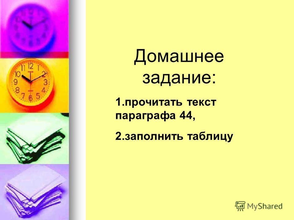Домашнее задание: 1.прочитать текст параграфа 44, 2.заполнить таблицу