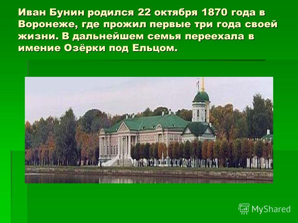Иван Бунин родился 22 октября 1870 года в Воронеже, где прожил первые три года своей жизни. В дальнейшем семья переехала в имение Озёрки под Ельцом.