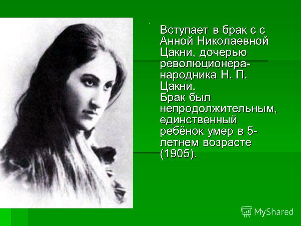 Вступает в брак с с Анной Николаевной Цакни, дочерью революционера- народника Н. П. Цакни. Брак был непродолжительным, единственный ребёнок умер в 5- летнем возрасте (1905). Вступает в брак с с Анной Николаевной Цакни, дочерью революционера- народник