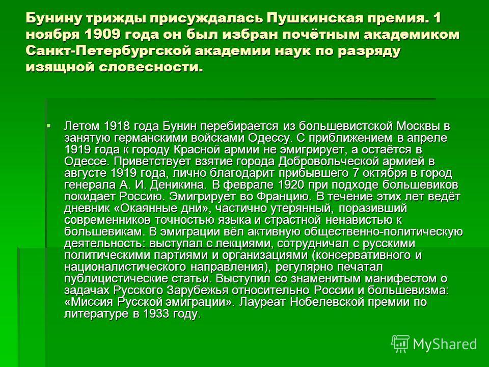 Бунину трижды присуждалась Пушкинская премия. 1 ноября 1909 года он был избран почётным академиком Санкт-Петербургской академии наук по разряду изящной словесности. Летом 1918 года Бунин перебирается из большевистской Москвы в занятую германскими вой
