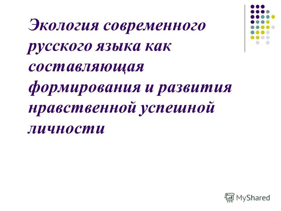 Экология современного русского языка как составляющая формирования и развития нравственной успешной личности