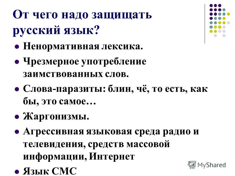 От чего надо защищать русский язык? Ненормативная лексика. Чрезмерное употребление заимствованных слов. Слова-паразиты: блин, чё, то есть, как бы, это самое… Жаргонизмы. Агрессивная языковая среда радио и телевидения, средств массовой информации, Инт