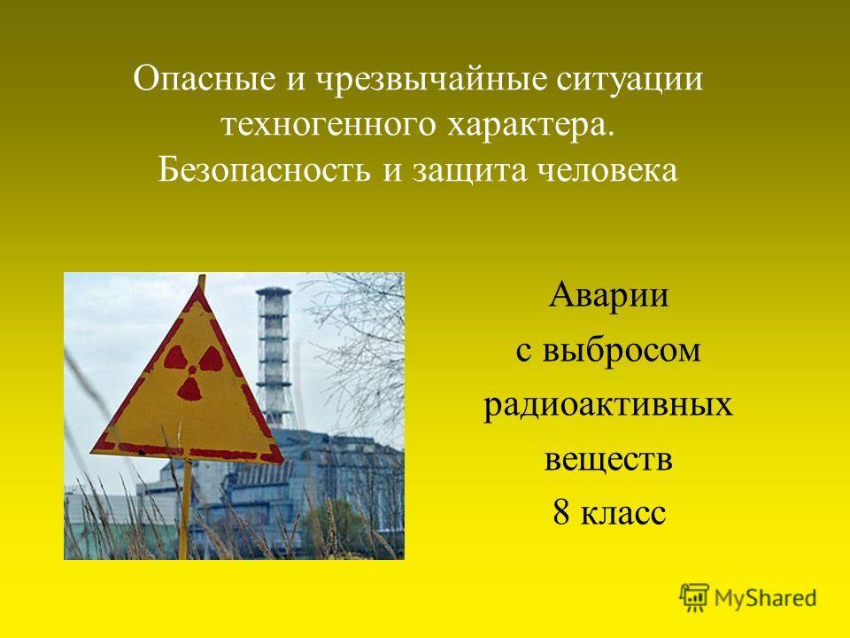 Опасные и чрезвычайные ситуации техногенного характера. Безопасность и защита человека Аварии с выбросом радиоактивных веществ 8 класс