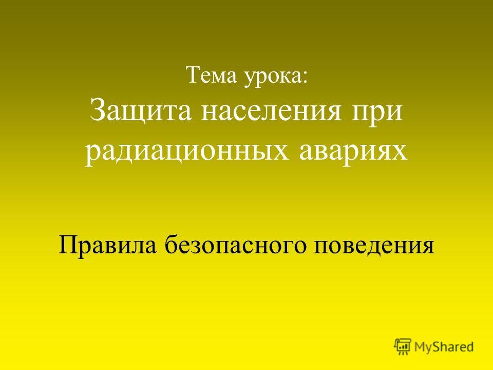 Тема урока: Защита населения при радиационных авариях Правила безопасного поведения