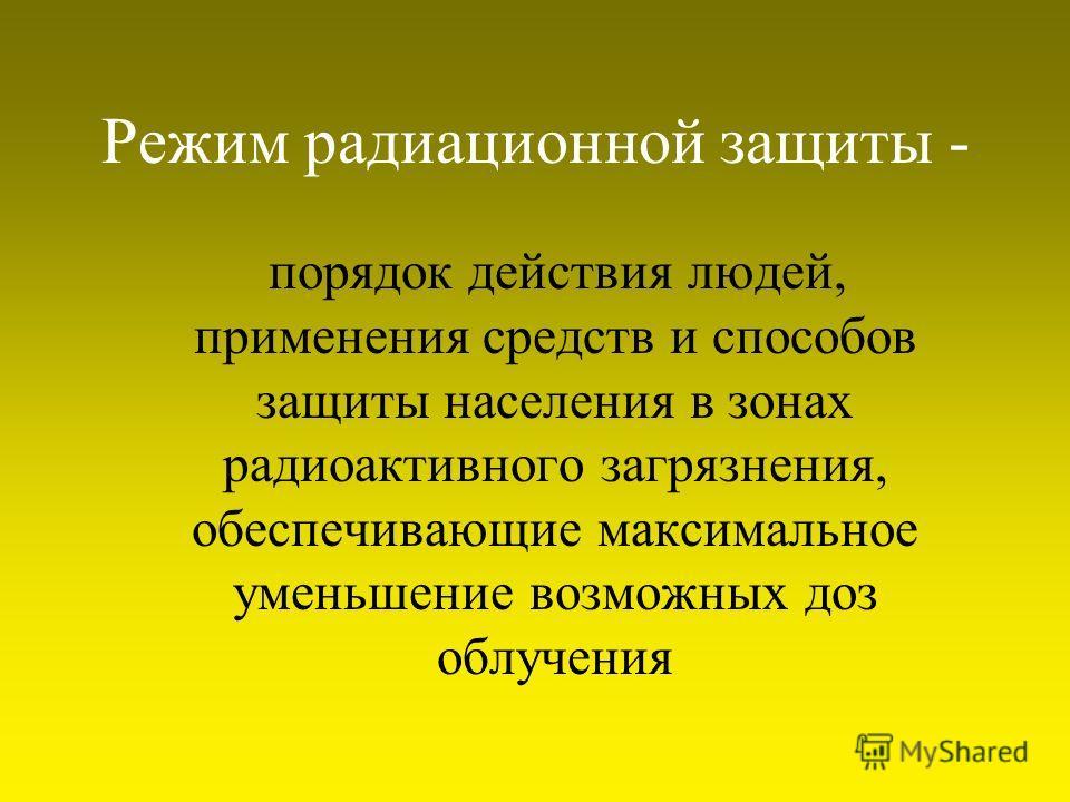 Режим радиационной защиты - порядок действия людей, применения средств и способов защиты населения в зонах радиоактивного загрязнения, обеспечивающие максимальное уменьшение возможных доз облучения