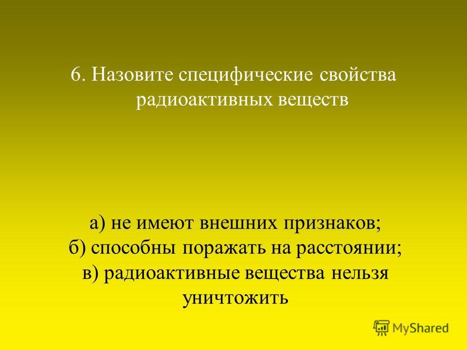 а) не имеют внешних признаков; б) способны поражать на расстоянии; в) радиоактивные вещества нельзя уничтожить 6. Назовите специфические свойства радиоактивных веществ