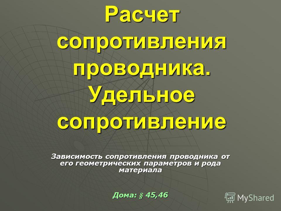 Расчет сопротивления проводника. Удельное сопротивление Зависимость сопротивления проводника от его геометрических параметров и рода материала Дома: § 45,46