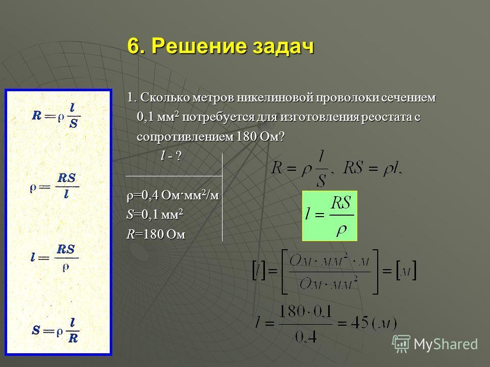 6. Решение задач 1. Сколько метров никелиновой проволоки сечением 0,1 мм2 потребуется для изготовления реостата с сопротивлением 180 Ом? l l - ? ρ=0,4 Ом·мм2/м S=0,1 мм2 R=180 Ом