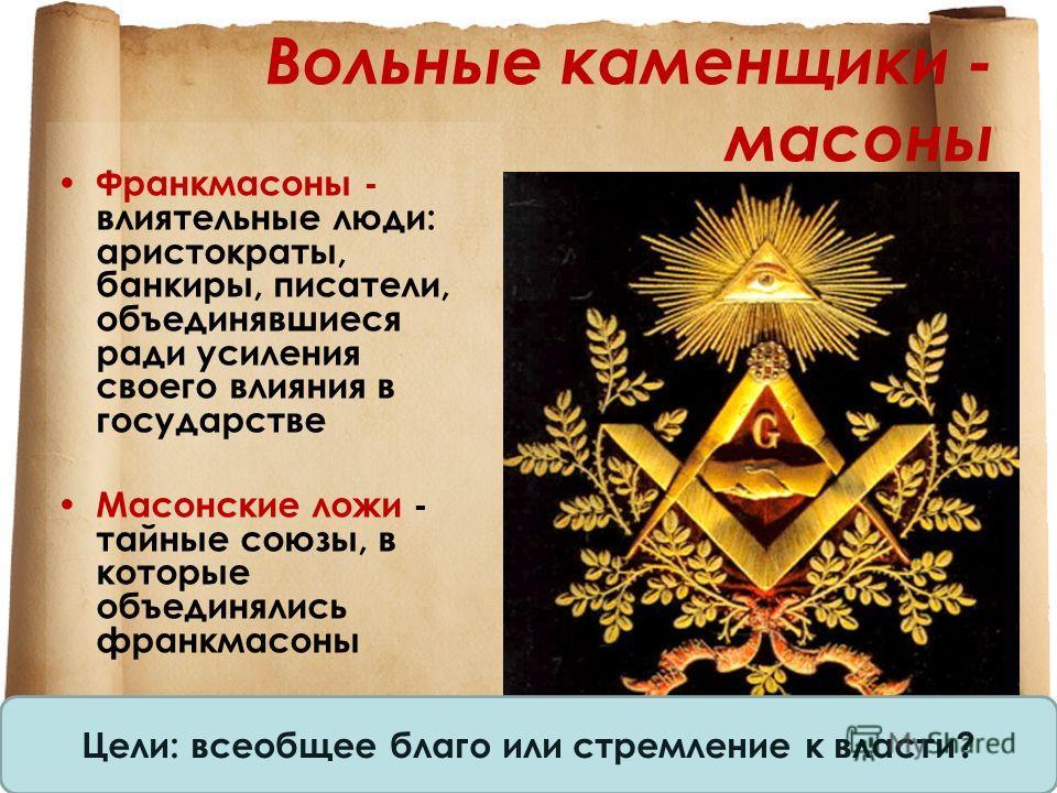 Вольные каменщики - масоны Франкмасоны - влиятельные люди: аристократы, банкиры, писатели, объединявшиеся ради усиления своего влияния в государстве Масонские ложи - тайные союзы, в которые объединялись франкмасоны Цели: всеобщее благо или стремление