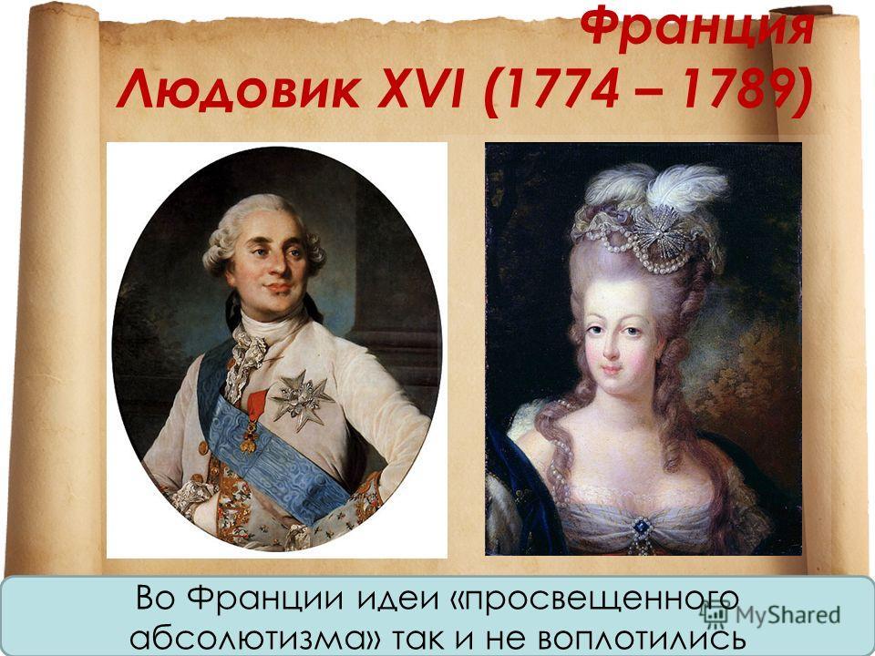 Франция Людовик XVI (1774 – 1789) Во Франции идеи «просвещенного абсолютизма» так и не воплотились