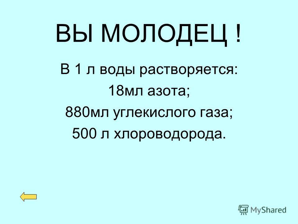 ВЫ МОЛОДЕЦ ! В 1 л воды растворяется: 18мл азота; 880мл углекислого газа; 500 л хлороводорода.