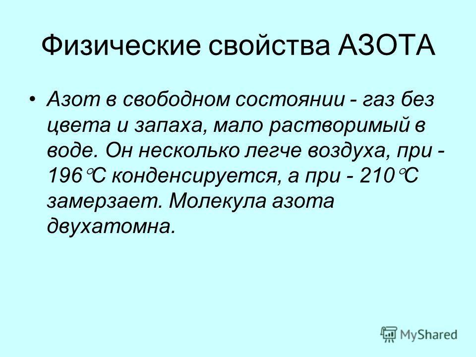 Физические свойства АЗОТА Азот в свободном состоянии - газ без цвета и запаха, мало растворимый в воде. Он несколько легче воздуха, при - 196 C конденсируется, а при - 210 C замерзает. Молекула азота двухатомна.
