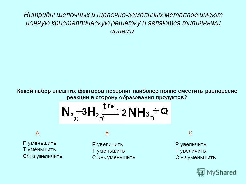 Нитриды щелочных и щелочно-земельных металлов имеют ионную кристаллическую решетку и являются типичными солями. Какой набор внешних факторов позволит наиболее полно сместить равновесие реакции в сторону образования продуктов? Р уменьшить Т уменьшить