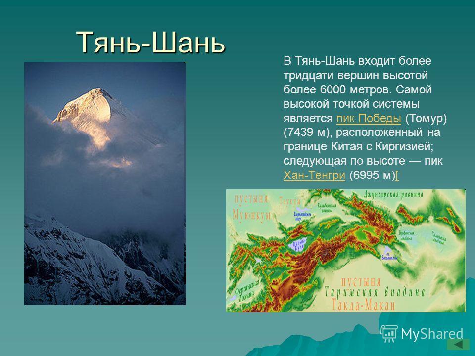Тянь-Шань В Тянь-Шань входит более тридцати вершин высотой более 6000 метров. Самой высокой точкой системы является пик Победы (Томур) (7439 м), расположенный на границе Китая с Киргизией; следующая по высоте пик Хан-Тенгри (6995 м)[пик Победы Хан-Те