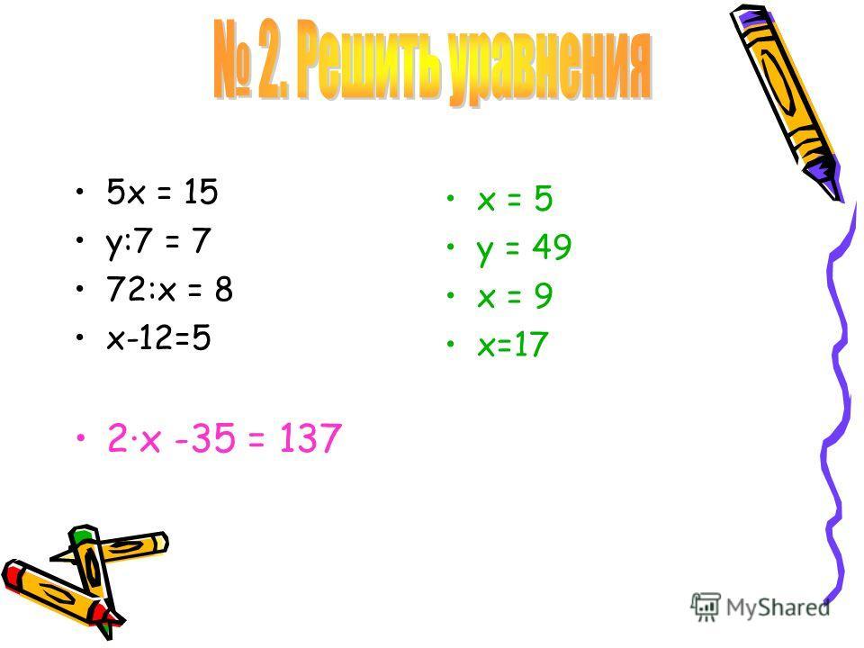 5х = 15 у:7 = 7 72:х = 8 х-12=5 2·х -35 = 137 х = 5 у = 49 х = 9 х=17