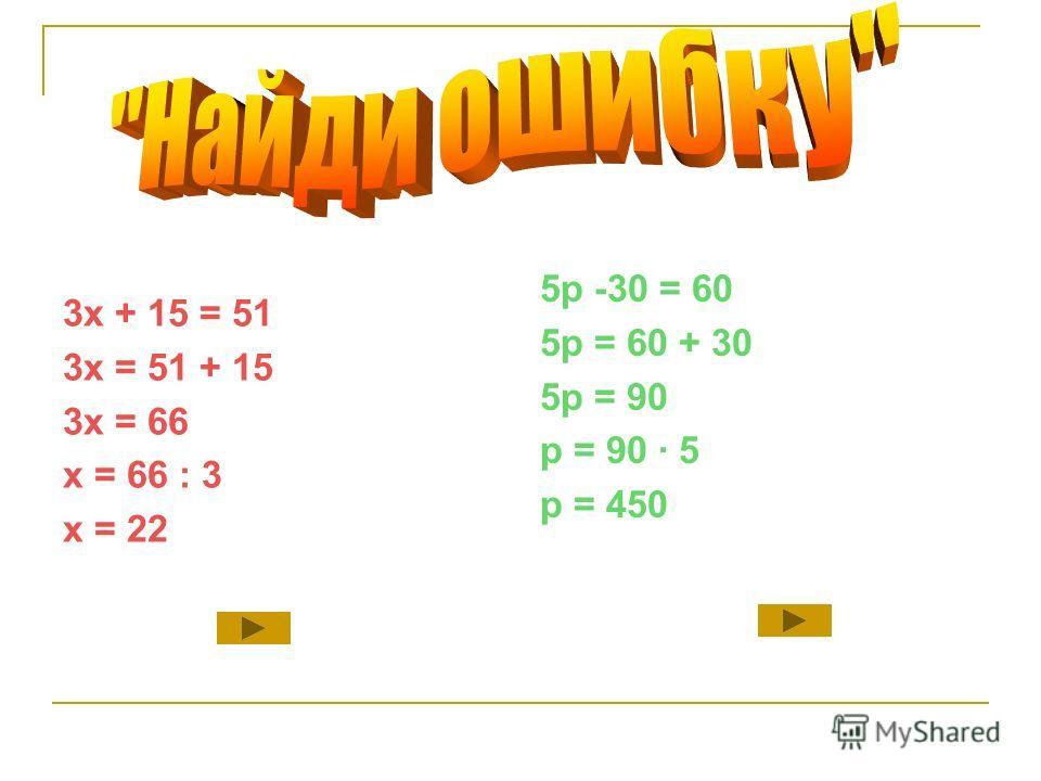 3х + 15 = 51 3х = 51 + 15 3х = 66 х = 66 : 3 х = 22 5p -30 = 60 5p = 60 + 30 5p = 90 p = 90 · 5 p = 450