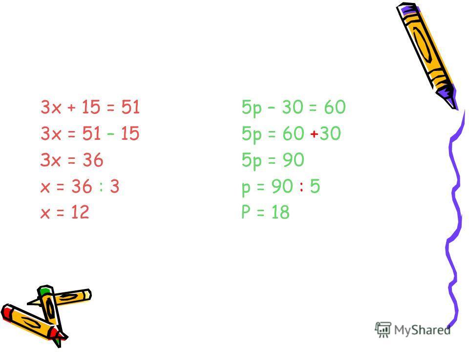 3х + 15 = 51 3х = 51 – 15 Зх = 36 х = 36 : 3 х = 12 5p – 30 = 60 5p = 60 +30 5p = 90 p = 90 : 5 P = 18