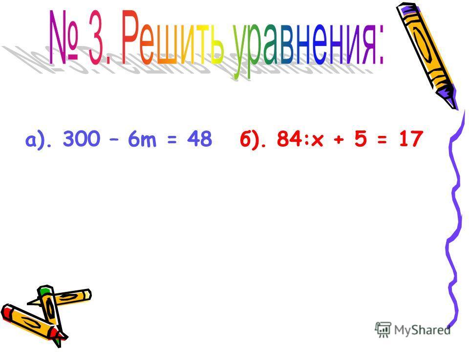 а). 300 – 6m = 48 б). 84:х + 5 = 17