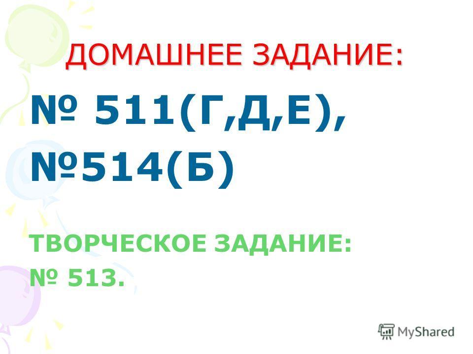 ДОМАШНЕЕ ЗАДАНИЕ: 511(Г,Д,Е), 514(Б) ТВОРЧЕСКОЕ ЗАДАНИЕ: 513.