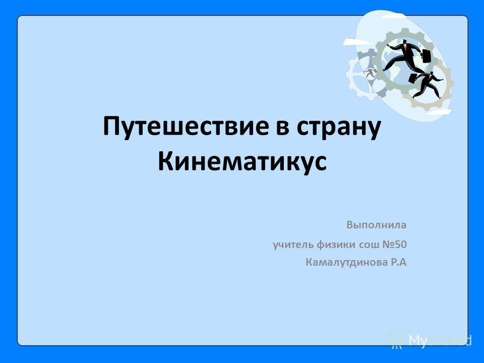 Путешествие в страну Кинематикус Выполнила учитель физики сош 50 Камалутдинова Р.А