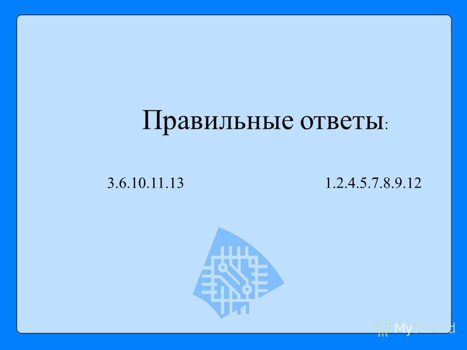 Правильные ответы : 3.6.10.11.13 1.2.4.5.7.8.9.12