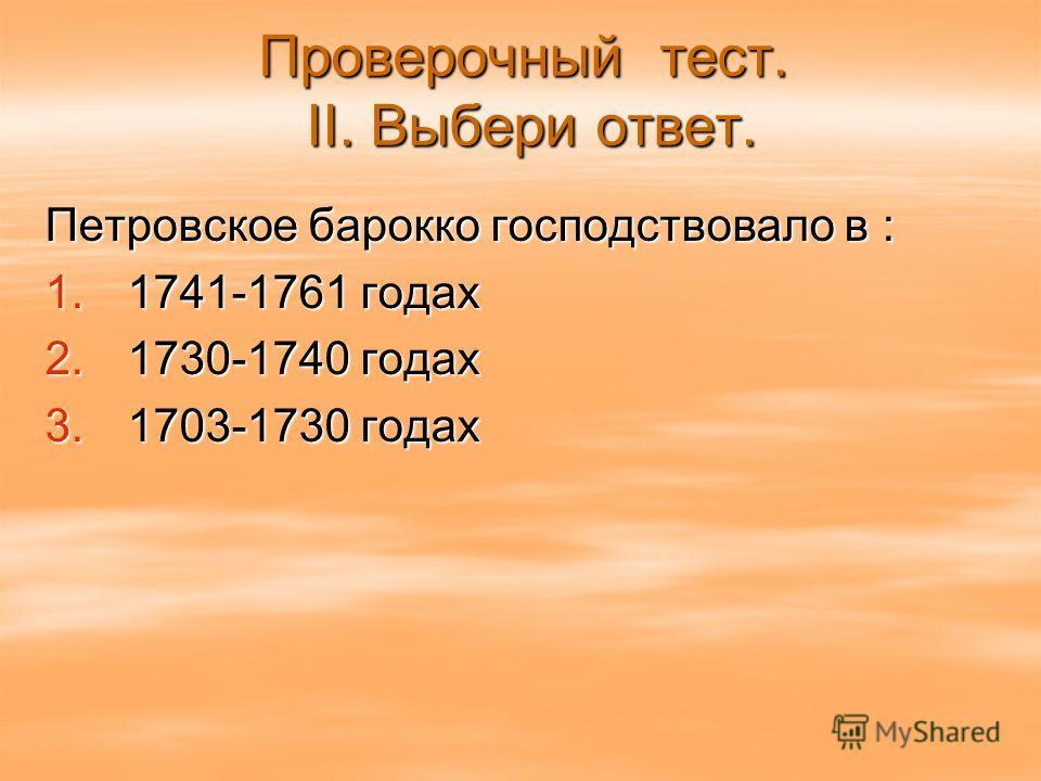 Проверочный тест. II. Выбери ответ. Петровское барокко господствовало в : 1. 1741-1761 годах 2. 1730-1740 годах 3. 1703-1730 годах