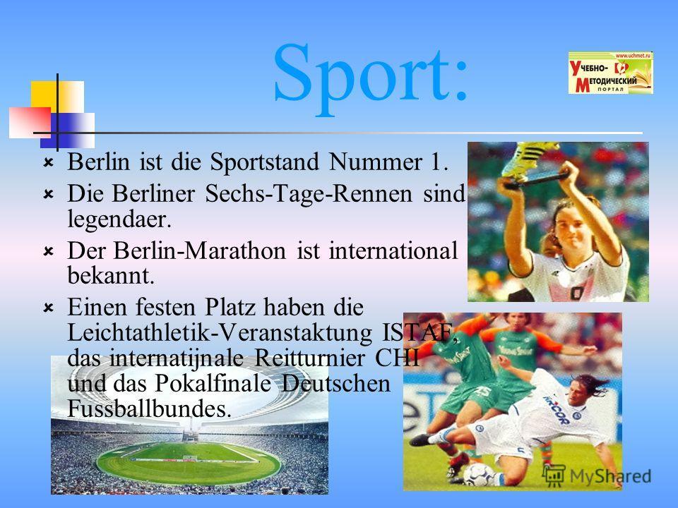 Sport: Berlin ist die Sportstand Nummer 1. Die Berliner Sechs-Tage-Rennen sind legendaer. Der Berlin-Marathon ist international bekannt. Einen festen Platz haben die Leichtathletik-Veranstaktung ISTAF, das internatijnale Reitturnier CHI und das Pokal