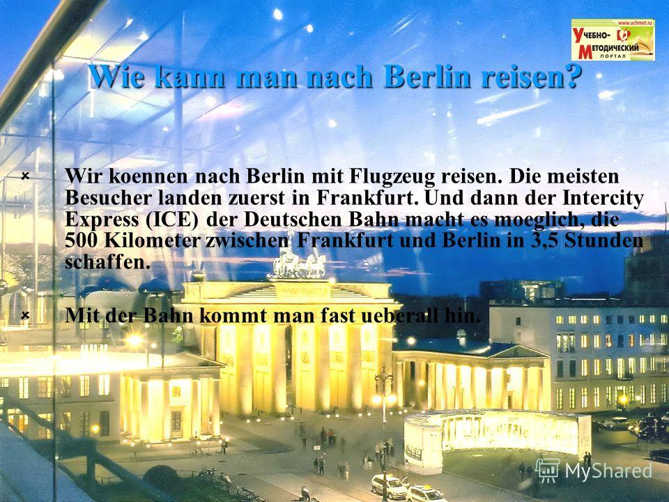 Wie kann man nach Berlin reisen? Wir koennen nach Berlin mit Flugzeug reisen. Die meisten Besucher landen zuerst in Frankfurt. Und dann der Intercity Express (ICE) der Deutschen Bahn macht es moeglich, die 500 Kilometer zwischen Frankfurt und Berlin