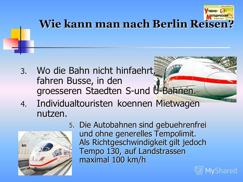 Wie kann man nach Berlin Reisen? 3. Wo die Bahn nicht hinfaehrt, fahren Busse, in den groesseren Staedten S-und U-Bahnen. 4. Individualtouristen koennen Mietwagen nutzen. 5. Die Autobahnen sind gebuehrenfrei und ohne generelles Tempolimit. Als Richtg