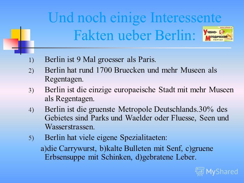 Und noch einige Interessente Fakten ueber Berlin: 1) Berlin ist 9 Mal groesser als Paris. 2) Berlin hat rund 1700 Bruecken und mehr Museen als Regentagen. 3) Berlin ist die einzige europaeische Stadt mit mehr Museen als Regentagen. 4) Berlin ist die