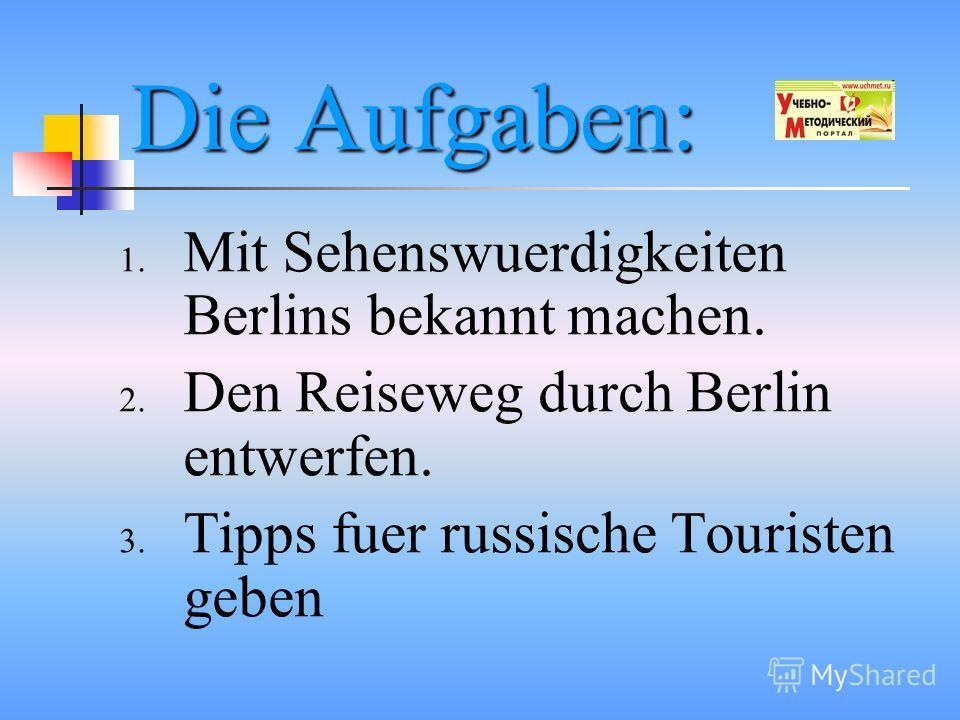 Die Aufgaben: 1. Mit Sehenswuerdigkeiten Berlins bekannt machen. 2. Den Reiseweg durch Berlin entwerfen. 3. Tipps fuer russische Touristen geben