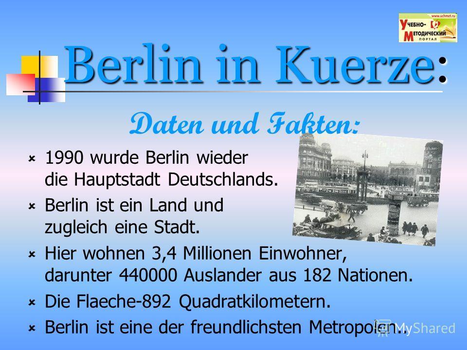 Berlin in Kuerze: Daten und Fakten: 1990 wurde Berlin wieder die Hauptstadt Deutschlands. Berlin ist ein Land und zugleich eine Stadt. Hier wohnen 3,4 Millionen Einwohner, darunter 440000 Auslander aus 182 Nationen. Die Flaeche-892 Quadratkilometern.