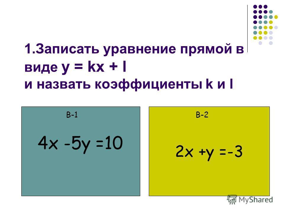 1.Записать уравнение прямой в виде y = kx + l и назвать коэффициенты k и l 2x +y =-3 В-1В-2 4x -5y =10