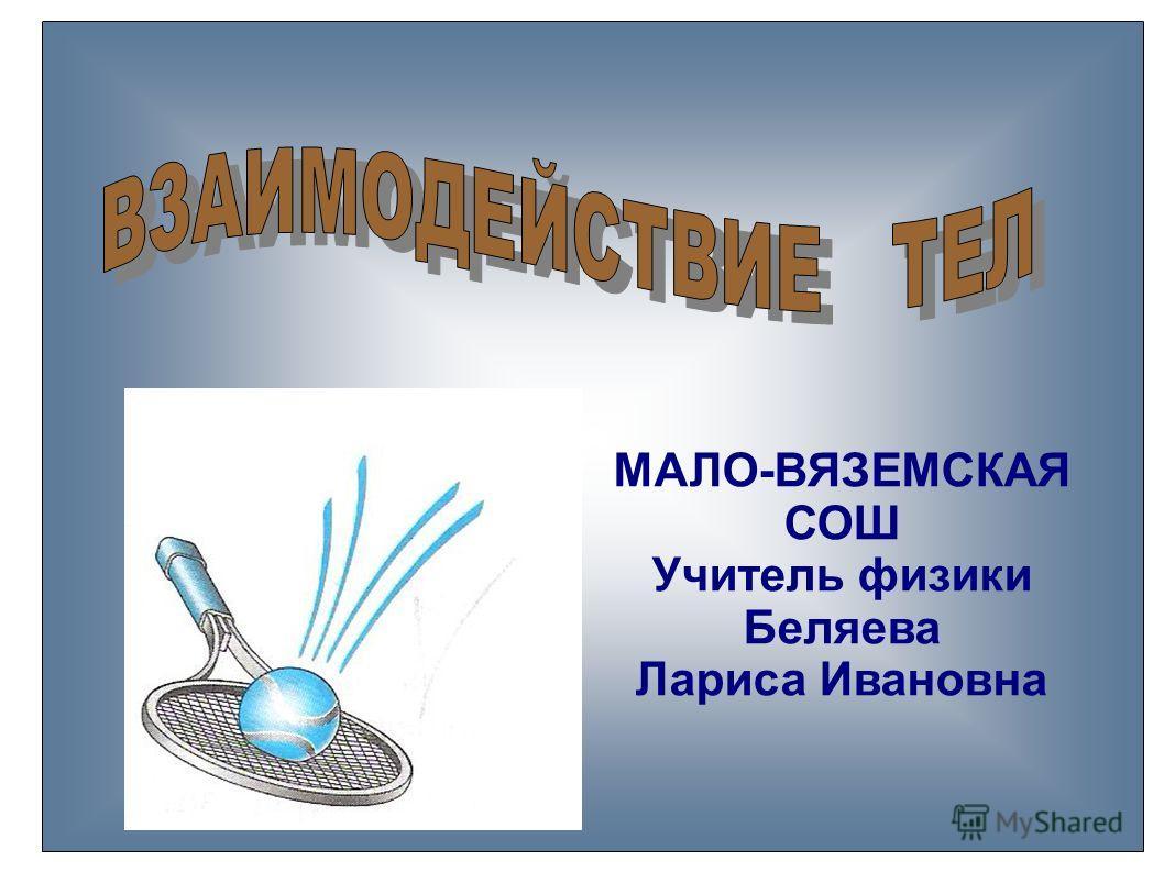 МАЛО-ВЯЗЕМСКАЯ СОШ Учитель физики Беляева Лариса Ивановна