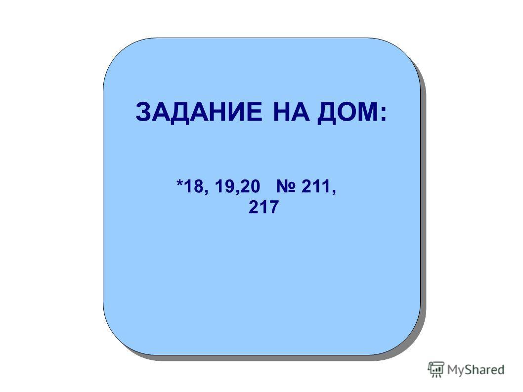 *18, 19,20 211, 217 *18, 19,20 211, 217 ЗАДАНИЕ НА ДОМ: