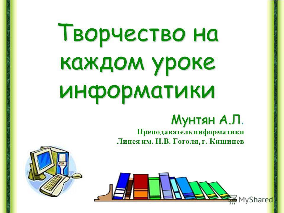Творчество на каждом уроке информатики Мунтян А.Л Мунтян А.Л. Преподаватель информатики Лицея им. Н.В. Гоголя, г. Кишинев