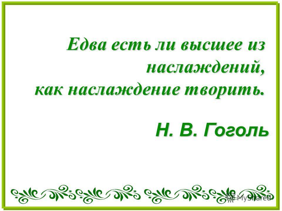 Едва есть ли высшее из наслаждений, как наслаждение творить. Н. В. Гоголь