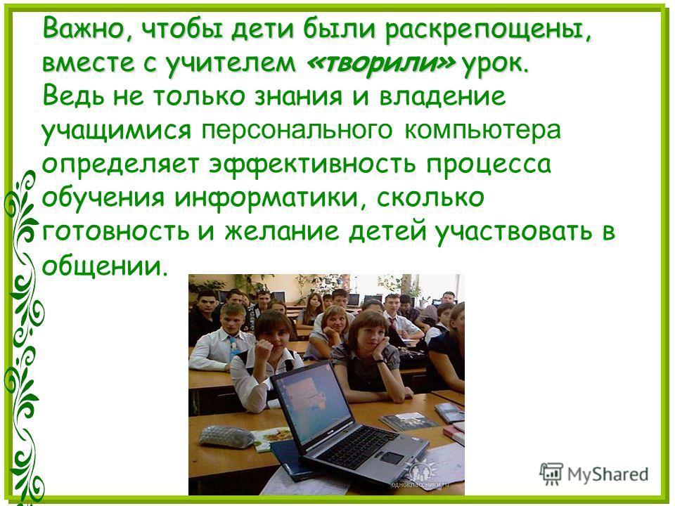 Важно, чтобы дети были раскрепощены, вместе с учителем «творили» урок. Важно, чтобы дети были раскрепощены, вместе с учителем «творили» урок. Ведь не только знания и владение учащимися персонального компьютера определяет эффективность процесса обучен