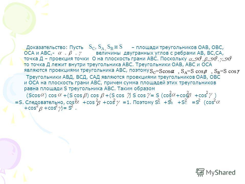 Доказательство: Пусть – площади треугольников ОАВ, ОВС, ОСА и АВС,- величины двугранных углов с ребрами АВ, ВС,СА, точка Д – проекция точки О на плоскость грани АВС. Поскольку то точка Д лежит внутри треугольника АВС. Треугольники ОАВ, АВС и ОСА явля