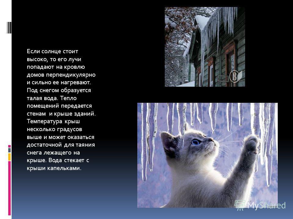 Если солнце стоит высоко, то его лучи попадают на кровлю домов перпендикулярно и сильно ее нагревают. Под снегом образуется талая вода. Тепло помещений передается стенам и крыше зданий. Температура крыш несколько градусов выше и может оказаться доста