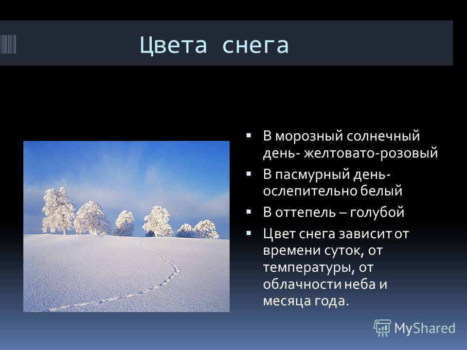 Цвета снега В морозный солнечный день- желтовато-розовый В пасмурный день- ослепительно белый В оттепель – голубой Цвет снега зависит от времени суток, от температуры, от облачности неба и месяца года.