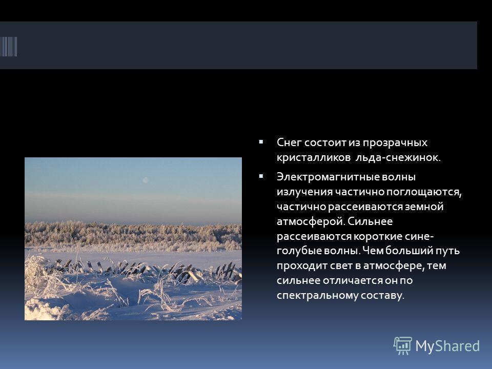 Снег состоит из прозрачных кристалликов льда-снежинок. Электромагнитные волны излучения частично поглощаются, частично рассеиваются земной атмосферой. Сильнее рассеиваются короткие сине- голубые волны. Чем больший путь проходит свет в атмосфере, тем