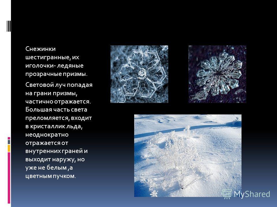 Снежинки шестигранные, их иголочки- ледяные прозрачные призмы. Световой луч попадая на грани призмы, частично отражается. Большая часть света преломляется, входит в кристаллик льда, неоднократно отражается от внутренних граней и выходит наружу, но уж