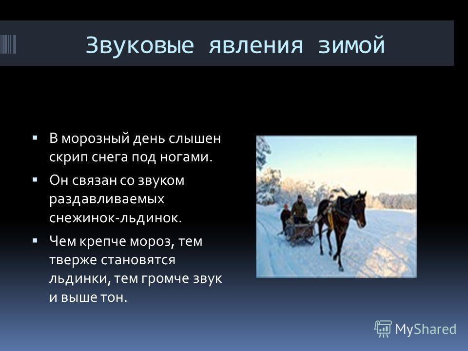 Звуковые явления зимой В морозный день слышен скрип снега под ногами. Он связан со звуком раздавливаемых снежинок-льдинок. Чем крепче мороз, тем тверже становятся льдинки, тем громче звук и выше тон.