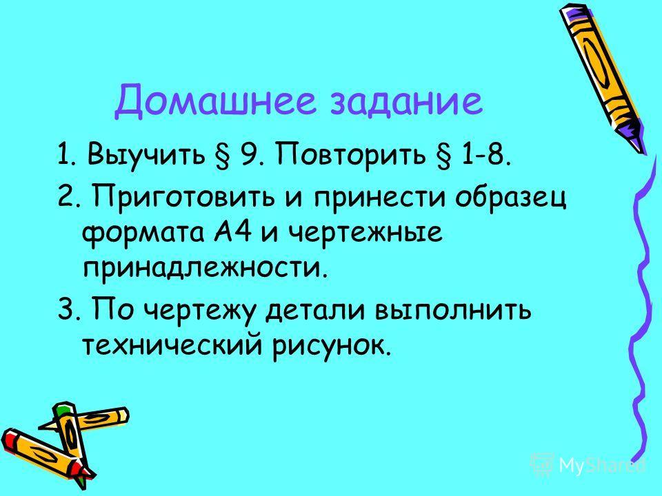 Домашнее задание 1. Выучить § 9. Повторить § 1-8. 2. Приготовить и принести образец формата А4 и чертежные принадлежности. 3. По чертежу детали выполнить технический рисунок.