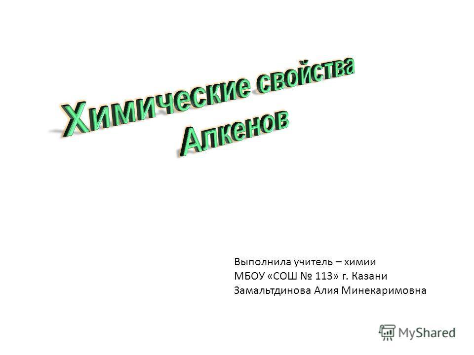 Выполнила учитель – химии МБОУ «СОШ 113» г. Казани Замальтдинова Алия Минекаримовна