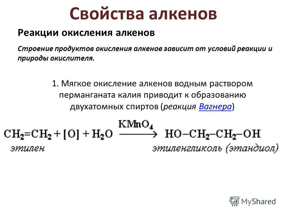 Свойства алкенов Реакции окисления алкенов Строение продуктов окисления алкенов зависит от условий реакции и природы окислителя. 1. Мягкое окисление алкенов водным раствором перманганата калия приводит к образованию двухатомных спиртов (реакция Вагне