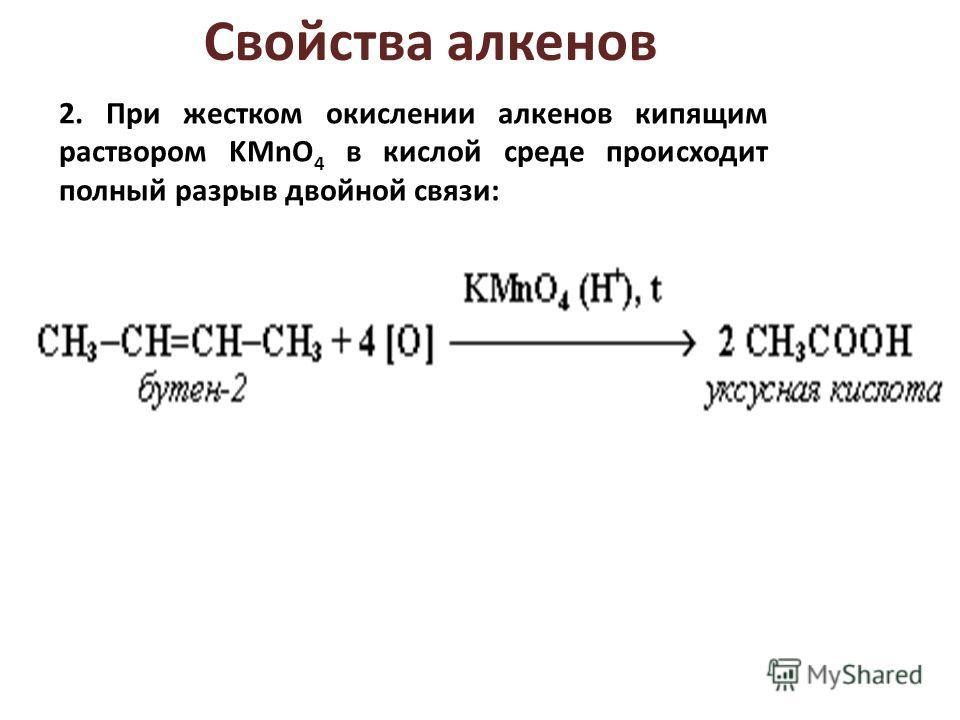 2. При жестком окислении алкенов кипящим раствором KMnO 4 в кислой среде происходит полный разрыв двойной связи: Свойства алкенов