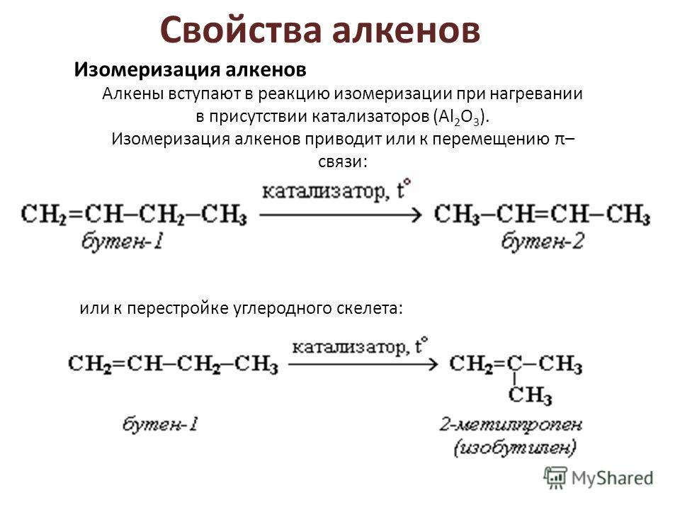 Свойства алкенов Изомеризация алкенов Алкены вступают в реакцию изомеризации при нагревании в присутствии катализаторов (Al 2 O 3 ). Изомеризация алкенов приводит или к перемещению π– связи: или к перестройке углеродного скелета: